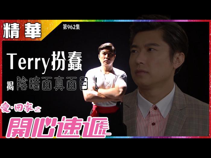 第962集精華 Terry扮蠢 揭陰暗面真面目!
