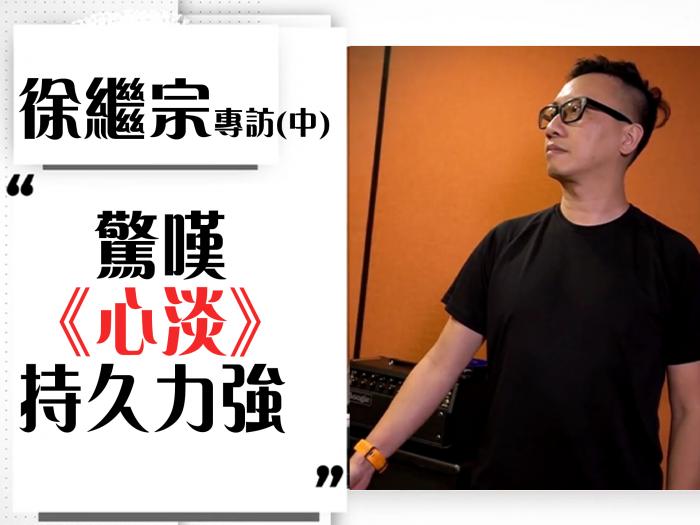 徐繼宗專訪(中):驚嘆為Joey創作嘅《心淡》持久力強