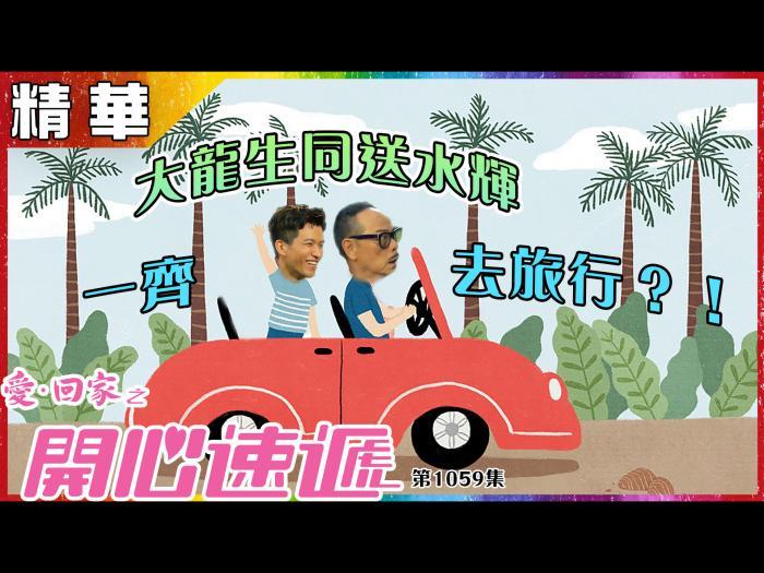 第1059集精華 大龍生同送水輝一齊去旅行?!