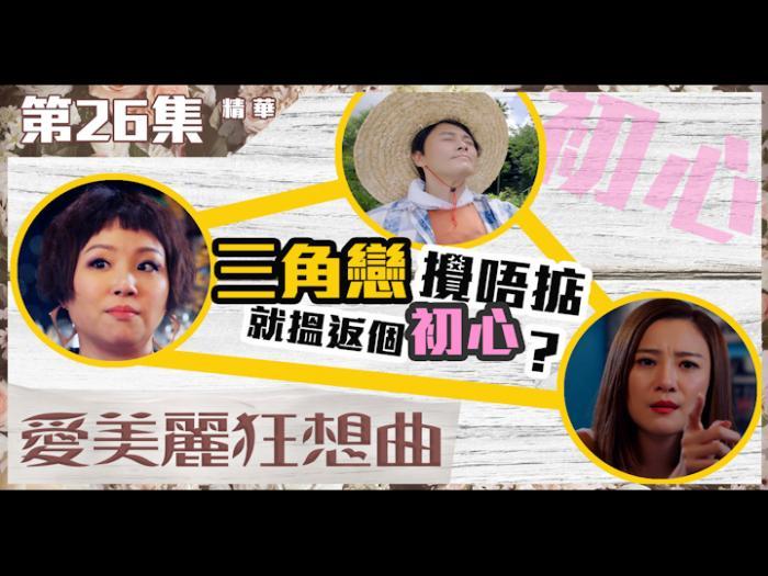 第26集加長版精華 三角戀攪唔掂就搵返個初心?